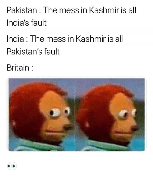 Memes, India, and Pakistan: Pakistan: The mess in Kashmir is all  India's fault  India: The mess in Kashmir is all  Pakistan's fault  Britain 👀