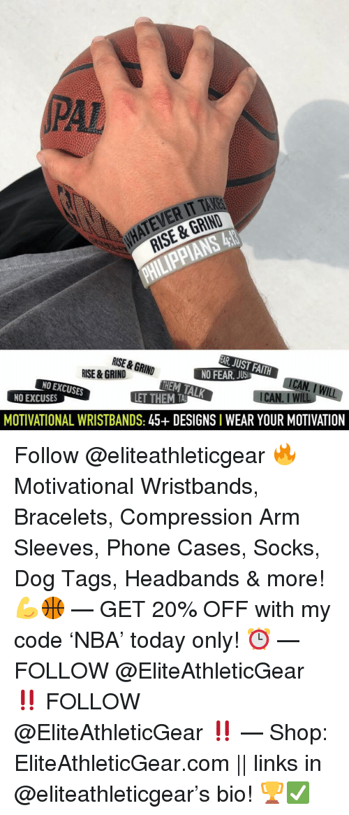 Basketball, Nba, and Phone: PAL  ATEVER IT TAKE  RISE & GRIND  RISE & GRIN  HEM TALK  NO EXCUSES  NO EXCUSES  MOTIVATIONAL WRISTBANDS: 45+ DESIGNS I WEAR YOUR MOTIVATION Follow @eliteathleticgear 🔥 Motivational Wristbands, Bracelets, Compression Arm Sleeves, Phone Cases, Socks, Dog Tags, Headbands & more! 💪🏀 — GET 20% OFF with my code 'NBA' today only! ⏰ — FOLLOW @EliteAthleticGear ‼️ FOLLOW @EliteAthleticGear ‼️ — Shop: EliteAthleticGear.com || links in @eliteathleticgear's bio! 🏆✅