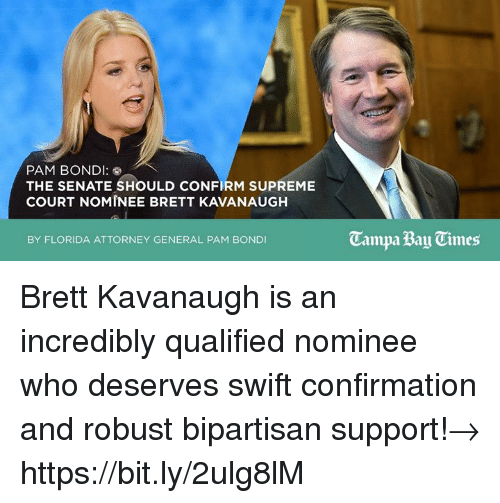 attorney general: PAM BONDI  THE SENATE SHOULD CONFIRM SUPREME  COURT NOMINEE BRETT KAVANAUGH  Campa Bay Times  BY FLORIDA ATTORNEY GENERAL PAM BONDI Brett Kavanaugh is an incredibly qualified nominee who deserves swift confirmation and robust bipartisan support!→ https://bit.ly/2ulg8lM
