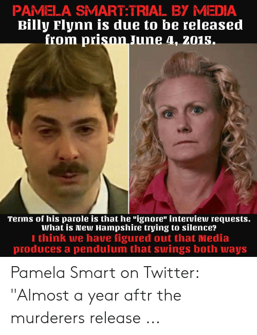 """Twitter, Prison, and New Hampshire: PAMELA SMART:TRIAL BY MEDIA  Billy Flynn is due to be released  fiom prison June 4, 2015.  Terms of his parole is that he """"ignore"""" interview requests.  What is New Hampshire tiying to silence'?  I think we have figured out that Media  produces a pendulum that swings both ways Pamela Smart on Twitter: """"Almost a year aftr the murderers release ..."""