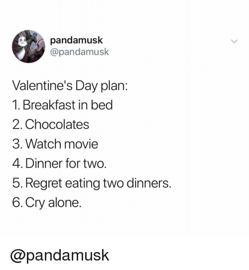 Being Alone, Regret, and Valentine's Day: pandamusk  @pandamusk  Valentine's Day plan:  1. Breakfast in bed  2. Chocolates  3. Watch movie  4. Dinner for two.  b. Regret eating wo dinners.  6.Cry alone. @pandamusk