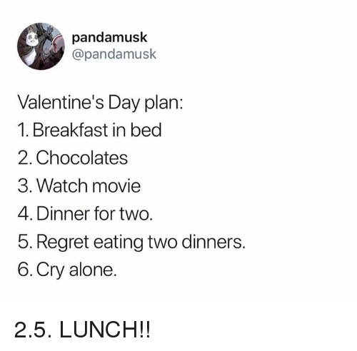 Being Alone, Dank, and Regret: pandamusk  @pandamusk  Valentine's Day plan:  1. Breakfast in bed  2. Chocolates  3. Watch movie  4. Dinner for two.  5. Regret eating two dinners.  6.Cry alone. 2.5. LUNCH!!