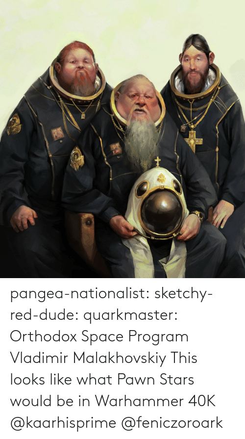 Looks Like: pangea-nationalist:  sketchy-red-dude: quarkmaster:    Orthodox Space Program     Vladimir Malakhovskiy    This looks like what Pawn Stars would be in Warhammer 40K   @kaarhisprime    @feniczoroark
