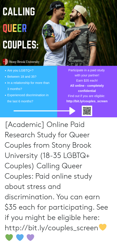 Http, In a Relationship, and Academic: Panie  CALLING  QUEER  COUPLES:  Stony Brook University  Participate in a paid study  Are you LGBTQ+?  with your partner!  Between 18 and 35?  Earn $35 each!  In a relationship for more than  All online-completely  3 months?  confidential  Experienced discrimination in  Find out if you are eligible:  http://bit.ly/couples_screen  the last 6 months? [Academic] Online Paid Research Study for Queer Couples from Stony Brook University (18-35 LGBTQ+ Couples) Calling Queer Couples: Paid online study about stress and discrimination. You can earn $35 each for participating. See if you might be eligible here: http://bit.ly/couples_screen💛 💚 💙 💜