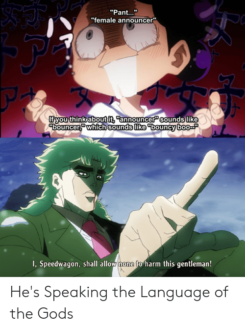 "Anime, Boo, and Language: ""Pant...""  ""female announcer""  fyou think about it, ""announcer"" sounds like  ""bouncer,"" which sounds like ""bouncy boo-P  I, Speedwagon, shall allow none to harm this gentleman! He's Speaking the Language of the Gods"