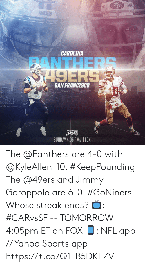 Francisco: PANTHERS  CAROLINA  ANTHERS  8749ERS  SAN FRANCISCO  SUNDAY 4:05 PMET FOX The @Panthers are 4-0 with @KyleAllen_10. #KeepPounding The @49ers and Jimmy Garoppolo are 6-0. #GoNiners  Whose streak ends?  📺: #CARvsSF -- TOMORROW 4:05pm ET on FOX 📱: NFL app // Yahoo Sports app https://t.co/Q1TB5DKEZV