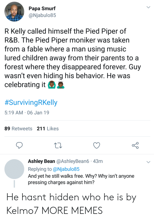 R. Kelly: Papa Smurf  @Njabulo85  R Kelly called himself the Pied Piper of  R&B. The Pied Piper moniker was taken  from a fable where a man using music  lured children away from their parents to a  forest where they disappeared forever. Guy  wasn't even hiding his behavior. He was  celebrating it  #SurvivingRKelly  5:19 AM 06 Jan 19  89 Retweets 211 Likes  Ashley Bean @AshleyBean6 43m  Replying to @Njabulo85  And yet he still walks free. Why? Why isn't anyone  pressing charges against him? He hasnt hidden who he is by Kelmo7 MORE MEMES