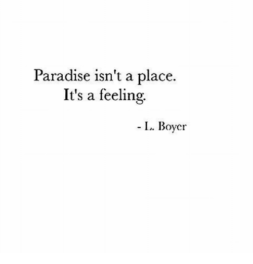 Paradise, Feeling, and  Place: Paradise isn't a place.  It's a feeling.  L. Boycr  I.. Boyc