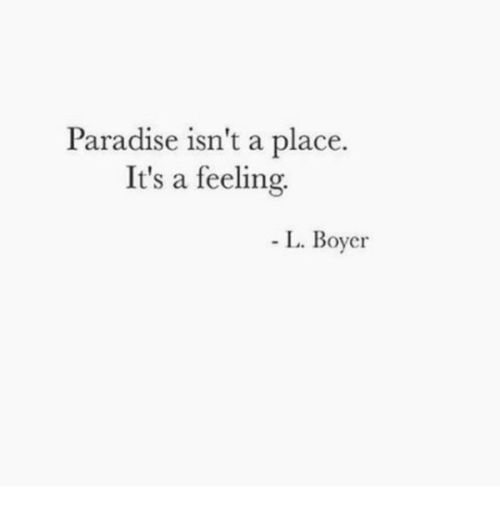 Paradise, Feeling, and  Place: Paradise isn't a place.  It's a feeling.  L. Boyer