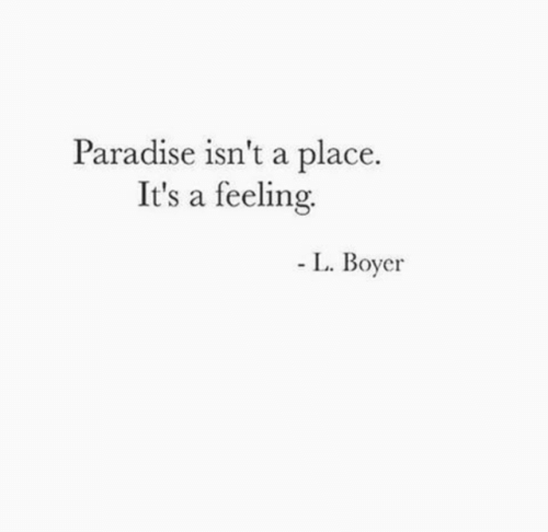 Paradise: Paradise isn't a place  It's a feeling  L. Boyer