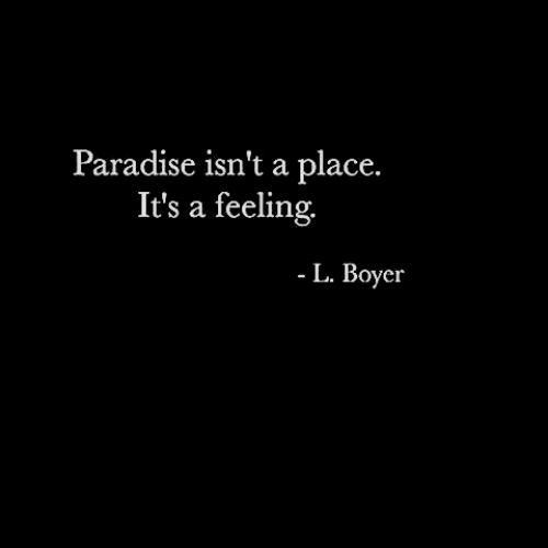 Paradise: Paradise isn't a place.  It's a feeling.  L. Boyer