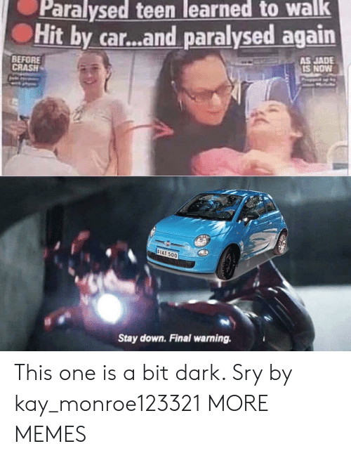 Fiat: Paralysed teen learned to walk  Hit by car...and paralysed again  AS JADE  IS NOW  BEFORE  CRASH  FIAT 500  Stay down. Final warning. This one is a bit dark. Sry by kay_monroe123321 MORE MEMES