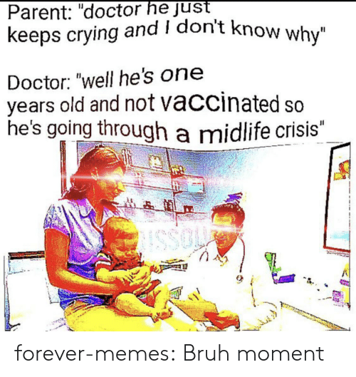 """Bruh, Crying, and Doctor: Parent: """"doctor he just  keeps crying and I don't know why""""  Doctor: """"well he's on  years old and not vaccinated so  he's going through a midlife crisis""""  JI  SSO forever-memes:  Bruh moment"""
