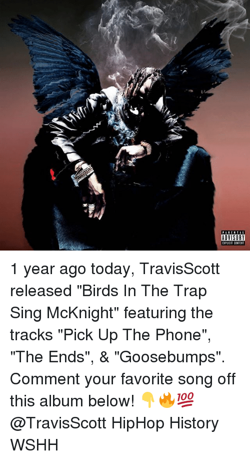 "Memes, Parental Advisory, and Phone: PARENTAL  ADVISORY  EIPLiCIT CONTEST 1 year ago today, TravisScott released ""Birds In The Trap Sing McKnight"" featuring the tracks ""Pick Up The Phone"", ""The Ends"", & ""Goosebumps"". Comment your favorite song off this album below! 👇🔥💯 @TravisScott HipHop History WSHH"