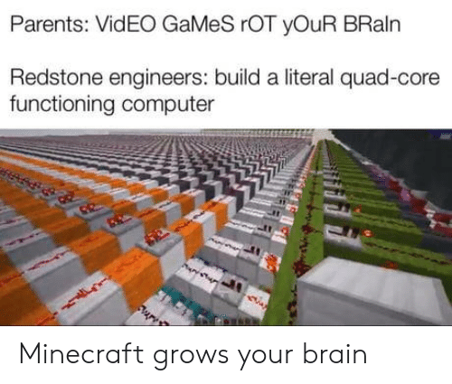 Minecraft, Parents, and Video Games: Parents: VidEO GaMeS rOT yOuR BRaln  Redstone engineers: build a literal quad-core  functioning computer Minecraft grows your brain