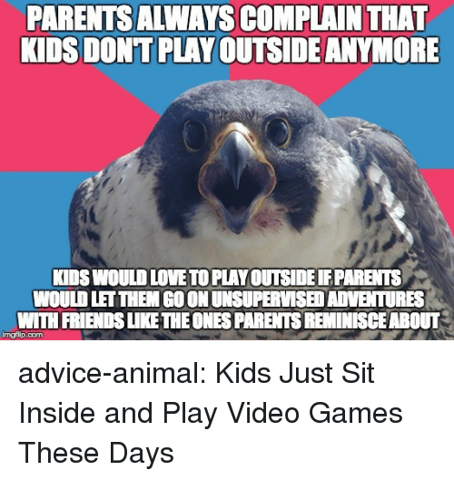 Advice, Friends, and Love: PARENTSALWAYS COMPLAIN THAT  KIDS DONT PLAY OUTSIDE ANYMORE  KIDS WOULD LOVE TO PLAY OUTSIDE PARENTS  WOULD LET THEM GO ON UNSUPERVISED ADVENTURES  WITH FRIENDS LIKE THEONES PARENTS REMINISCEABOUT  imgflip.com advice-animal:  Kids Just Sit Inside and Play Video Games These Days