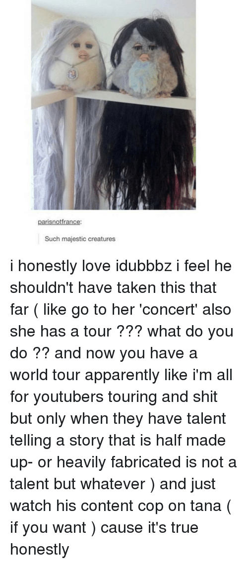 apparate: parisnotfrance:  Such majestic creatures i honestly love idubbbz i feel he shouldn't have taken this that far ( like go to her 'concert' also she has a tour ??? what do you do ?? and now you have a world tour apparently like i'm all for youtubers touring and shit but only when they have talent telling a story that is half made up- or heavily fabricated is not a talent but whatever ) and just watch his content cop on tana ( if you want ) cause it's true honestly