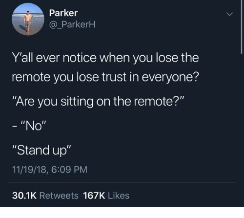 """Parker, You, and Stand Up: Parker  @_ParkerH  Y'all ever notice when you lose the  remote you lose trust in everyone?  Are you sitting on the remote?""""  - """"No""""  """"Stand up""""  11/19/18, 6:09 PM  30.1K Retweets 167K Likes"""
