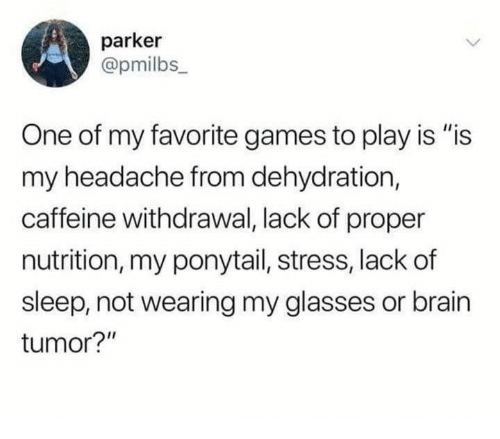 "Brain, Games, and Glasses: parker  @pmilbs_  One of my favorite games to play is ""is  my headache from dehydration,  caffeine withdrawal, lack of proper  nutrition, my ponytail, stress, lackof  sleep, not wearing my glasses or brain  tumor?"""