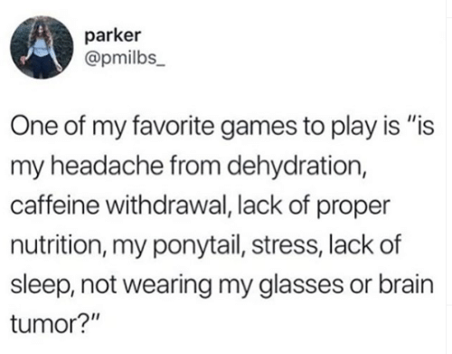 "Memes, Brain, and Games: parker  @pmilbs_  One of my favorite games to play is ""is  my headache from dehydration,  caffeine withdrawal, lack of proper  nutrition, my ponytail, stress, lack of  sleep, not wearing my glasses or brain  tumor?"""