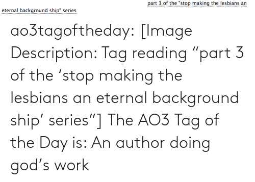 """background: part 3 of the """"stop making the lesbians an  eternal background ship"""" series  .......... ao3tagoftheday:  [Image Description: Tag reading """"part 3 of the 'stop making the lesbians an eternal background ship' series""""]  The AO3 Tag of the Day is: An author doing god's work"""