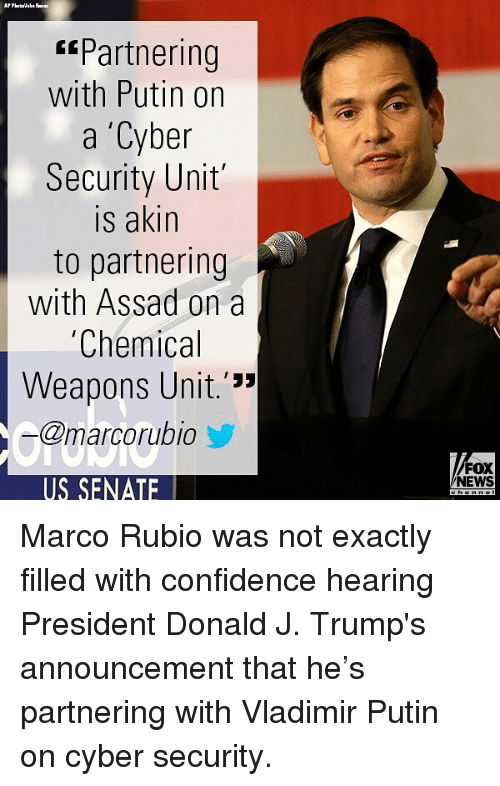 """cyber security: Partnering  with Putin on  a 'Cyber  Security Unit  is akin  to partnering  with Assad on a  Chemical  Weapons Unit.'""""  @marcorubio  FOX  NEWS  US SENATE Marco Rubio was not exactly filled with confidence hearing President Donald J. Trump's announcement that he's partnering with Vladimir Putin on cyber security."""