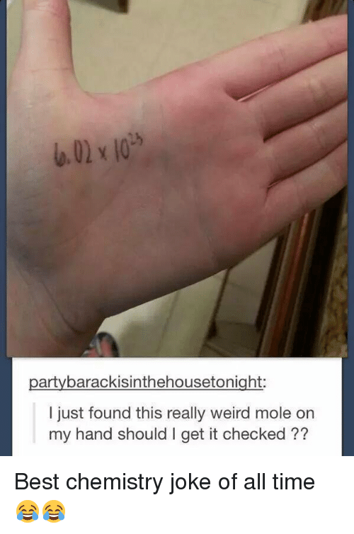 chemistry jokes: party barackisinthehousetonight:  I just found this really weird mole on  my hand should I get it checked Best chemistry joke of all time 😂😂