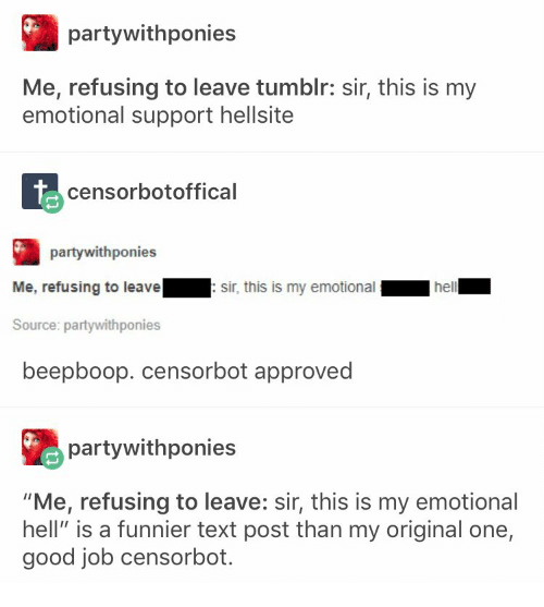"Tumblr, Good, and Text: partywithponies  Me, refusing to leave tumblr: sir, this is my  emotional support hellsite  censorbotoffical  partywithponies  Me, refusing to leavesir, this is my emotional  Source: partywithponies  beepboop. censorbot approved  partywithponies  ""Me, refusing to leave: sir, this is my emotional  hell"" is a funnier text post than my original one,  good job censorbot"