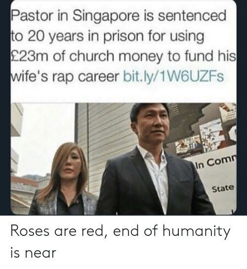 Church, Money, and Rap: Pastor in Singapore is sentenced  to 20 years in prison for using  £23m of church money to fund his  wife's rap career bit.ly/1W6UZFs  In Comn  State Roses are red, end of humanity is near