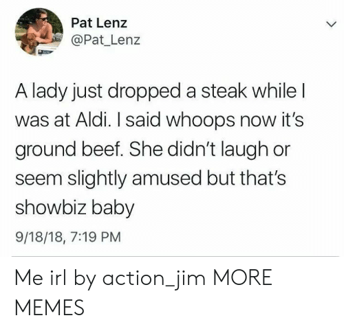 Beef, Dank, and Memes: Pat Lenz  Pat Lenz  A lady just dropped a steak while  was at Aldi. I said whoops now it's  ground beef. She didn't laugh or  seem slightly amused but that's  showbiz baby  9/18/18, 7:19 PM Me irl by action_jim MORE MEMES