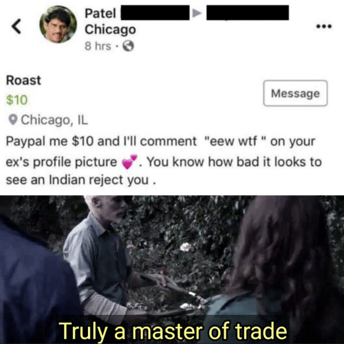 """Profile Picture: Patel  Chicago  8 hrs .  Roast  Message  $10  Chicago, IL  Paypal me $10 and I'll comment """"eew wtf"""" on your  ex's profile picture. You know how bad it looks to  see an Indian reject you  Truly a master of trade"""