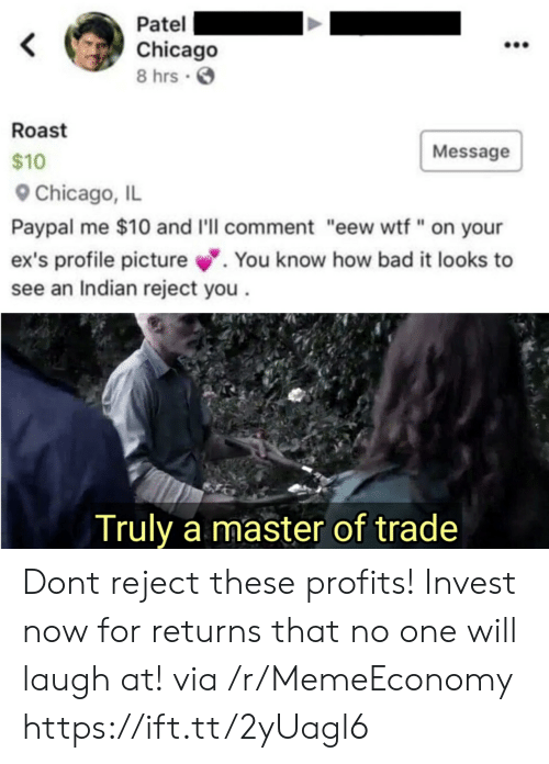 """Profile Picture: Patel  Chicago  8 hrs  Roast  Message  $10  Chicago, IL  Paypal me $10 and I'll comment """"eew wtf"""" on your  ex's profile picture.  see an Indian reject you  You know how bad it looks to  Truly a master of trade Dont reject these profits! Invest now for returns that no one will laugh at! via /r/MemeEconomy https://ift.tt/2yUagl6"""