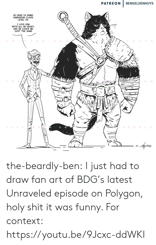 Emo: PATREON  BENGELDENHUYS  50 HERE IS 2UKO,  BARBARIAN CLASS  LEVEL 63  I LOVE HIM  WITH ALL MY HEART  AND HE LOVES ME  JUST THE SAME  OT  Y  O NST  H  EMO  T the-beardly-ben:  I just had to draw fan art of BDG's latest Unraveled episode on Polygon, holy shit it was funny. For context: https://youtu.be/9Jcxc-ddWKI