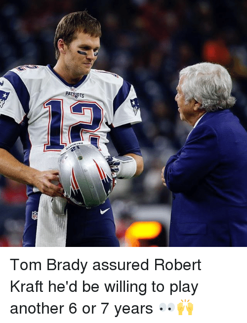 robert kraft: PATRI Tom Brady assured Robert Kraft he'd be willing to play another 6 or 7 years 👀🙌