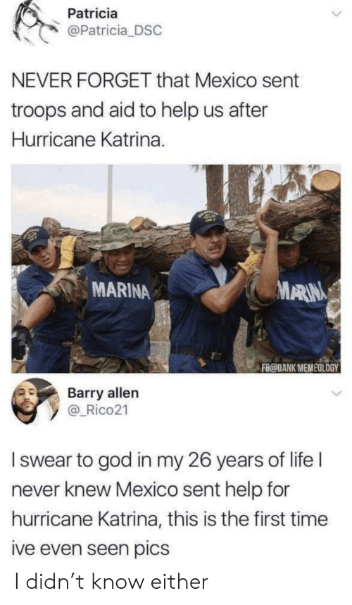 katrina: Patricia  @Patricia DSC  NEVER FORGET that Mexico sent  troops and aid to help us after  Hurricane Katrina.  MARINA  ARIN  FB@DANK MEMEOLOGY  Barry allen  y _Rico21  I swear to god in my 26 years of life l  never knew Mexico sent help for  hurricane Katrina, this is the first time  ive even seen pics I didn't know either