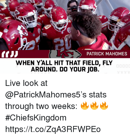 do your job: PATRICK MAHOMES  WHEN YALL HIT THAT FIELD, FLY  AROUND. DO YOUR JOB Live look at @PatrickMahomes5's stats through two weeks: 🔥🔥🔥  #ChiefsKingdom https://t.co/ZqA3RFWPEo
