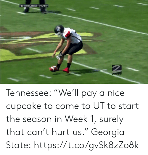 """Tennessee: @PatriotLeagueTVTwitter  SPORTS Tennessee: """"We'll pay a nice cupcake to come to UT to start the season in Week 1, surely that can't hurt us.""""  Georgia State: https://t.co/gvSk8zZo8k"""
