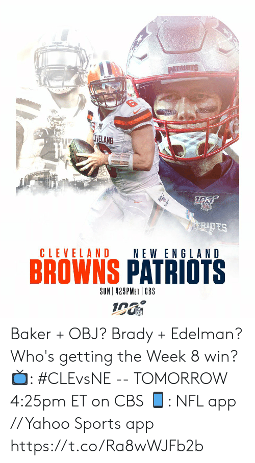 Cleveland: PATRIOTS  LEVELANG  RIOTS  CLEVELAND  NEW ENGLAND  BROWNS PATRIOTS  SUN 425PMET CBS  Wibm Baker + OBJ?  Brady + Edelman?   Who's getting the Week 8 win?   📺: #CLEvsNE -- TOMORROW 4:25pm ET on CBS 📱: NFL app // Yahoo Sports app https://t.co/Ra8wWJFb2b