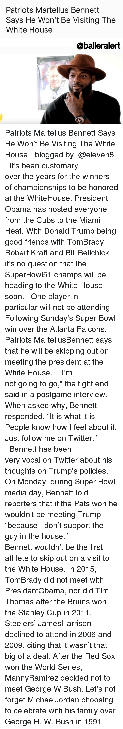 "robert kraft: Patriots Martellus Bennett  Says He Won't Be Visiting The  White House  aballeralert Patriots Martellus Bennett Says He Won't Be Visiting The White House - blogged by: @eleven8 ⠀⠀⠀⠀⠀⠀⠀⠀⠀ ⠀⠀⠀⠀⠀⠀⠀⠀⠀ It's been customary over the years for the winners of championships to be honored at the WhiteHouse. President Obama has hosted everyone from the Cubs to the Miami Heat. With Donald Trump being good friends with TomBrady, Robert Kraft and Bill Belichick, it's no question that the SuperBowl51 champs will be heading to the White House soon. ⠀⠀⠀⠀⠀⠀⠀⠀⠀ ⠀⠀⠀⠀⠀⠀⠀⠀⠀ One player in particular will not be attending. Following Sunday's Super Bowl win over the Atlanta Falcons, Patriots MartellusBennett says that he will be skipping out on meeting the president at the White House. ⠀⠀⠀⠀⠀⠀⠀⠀⠀ ⠀⠀⠀⠀⠀⠀⠀⠀⠀ ""I'm not going to go,"" the tight end said in a postgame interview. When asked why, Bennett responded, ""It is what it is. People know how I feel about it. Just follow me on Twitter."" ⠀⠀⠀⠀⠀⠀⠀⠀⠀ ⠀⠀⠀⠀⠀⠀⠀⠀⠀ Bennett has been very vocal on Twitter about his thoughts on Trump's policies. On Monday, during Super Bowl media day, Bennett told reporters that if the Pats won he wouldn't be meeting Trump, ""because I don't support the guy in the house."" ⠀⠀⠀⠀⠀⠀⠀⠀⠀ ⠀⠀⠀⠀⠀⠀⠀⠀⠀ Bennett wouldn't be the first athlete to skip out on a visit to the White House. In 2015, TomBrady did not meet with PresidentObama, nor did Tim Thomas after the Bruins won the Stanley Cup in 2011. Steelers' JamesHarrison declined to attend in 2006 and 2009, citing that it wasn't that big of a deal. After the Red Sox won the World Series, MannyRamirez decided not to meet George W Bush. Let's not forget MichaelJordan choosing to celebrate with his family over George H. W. Bush in 1991."