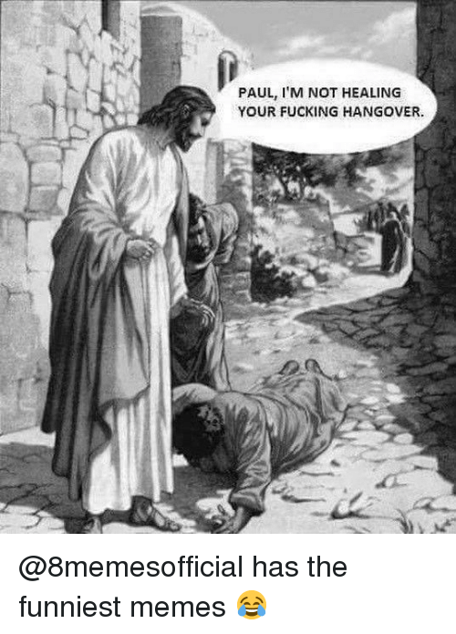 funniest memes: PAUL, I'M NOT HEALING  YOUR FUCKING HANGOVER. @8memesofficial has the funniest memes 😂