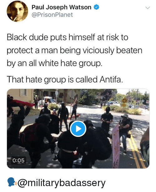 all white: Paul Joseph Watson *  @PrisonPlanet  Black dude puts himself at risk to  protect a man being viciously beaten  by an all white hate group.  That hate group is called Antifa.  0:05 🗣@militarybadassery