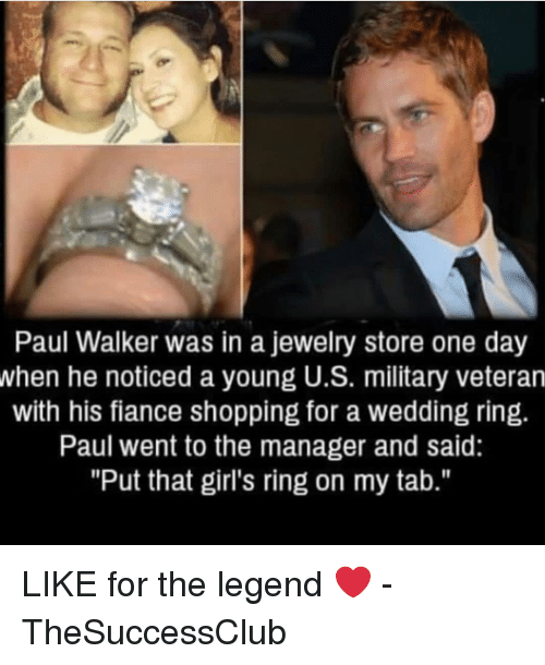 """Girls, Memes, and Paul Walker: Paul Walker was in a jewelry store one day  when he noticed a young U.S. military veteran  with his fiance shopping for a wedding ring.  Paul went to the manager and said:  """"Put that girl's ring on my tab."""" LIKE for the legend ❤️ - TheSuccessClub"""