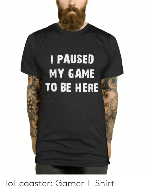 gamer: PAUSED  MY GAME  TO BE HERE lol-coaster:    Gamer T-Shirt
