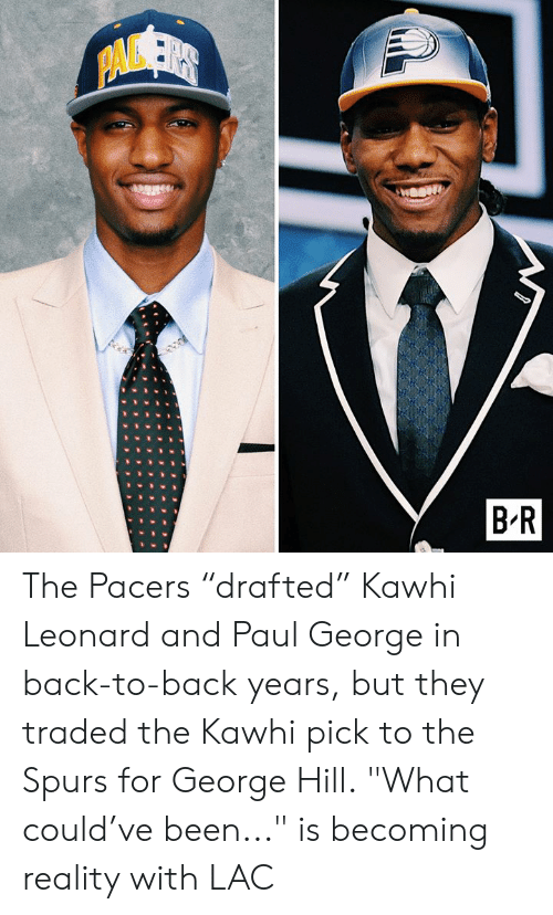 """kawhi: PAVSER  B R The Pacers """"drafted"""" Kawhi Leonard and Paul George in back-to-back years, but they traded the Kawhi pick to the Spurs for George Hill.  """"What could've been..."""" is becoming reality with LAC"""