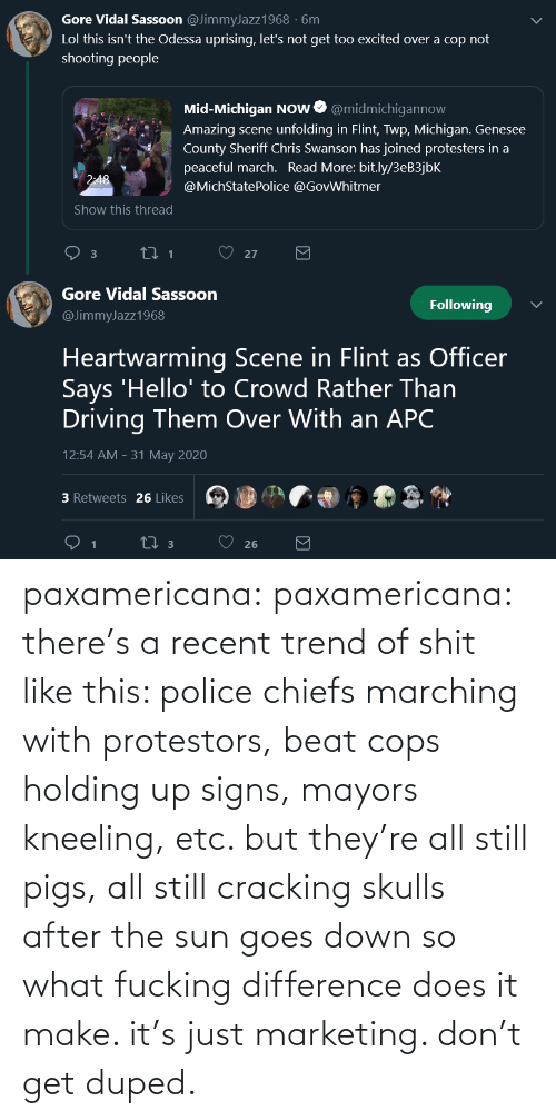 Police: paxamericana: paxamericana: there's a recent trend of shit like this: police chiefs marching with protestors, beat cops holding up signs, mayors kneeling, etc. but they're all still pigs, all still cracking skulls after the sun goes down so what fucking difference does it make. it's just marketing. don't get duped.