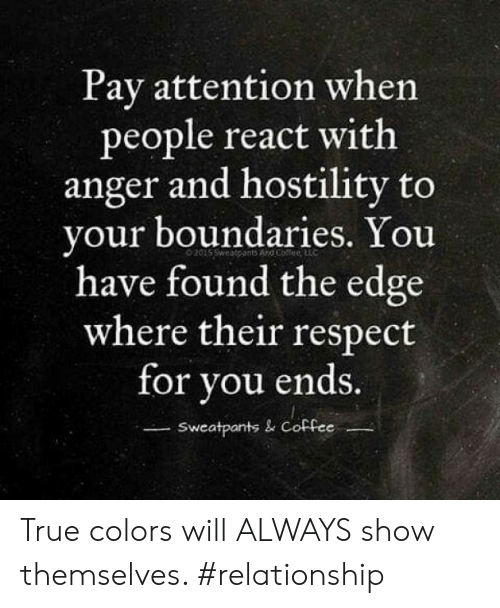 Sweatpants: Pay attention when  people react with  anger and hostility to  your boundaries. You  have found the edge  where their respect  for you ends.  Sweatpants & Coffee True colors will ALWAYS show themselves. #relationship
