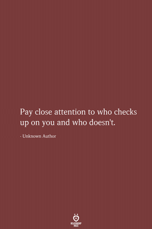 Who, Unknown, and You: Pay close attention to who checks  on you and who doesn't.  -Unknown Author  RELATIONSHIP  LES