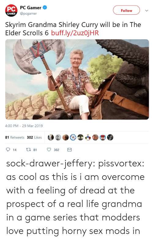 Grandma, Horny, and Life: PC PC Gamer  @pcgamer  Follow  GAMER  Skyrim Grandma Shirley Curry will be in The  Elder Scrolls 6 buff.ly/2uzojHR  4:00 PM - 29 Mar 2019  81 Retweets 302 Likes  ti 81  14  302 sock-drawer-jeffery:  pissvortex: as cool as this is i am overcome with a feeling of dread at the prospect of a real life grandma in a game series that modders love putting horny sex mods in