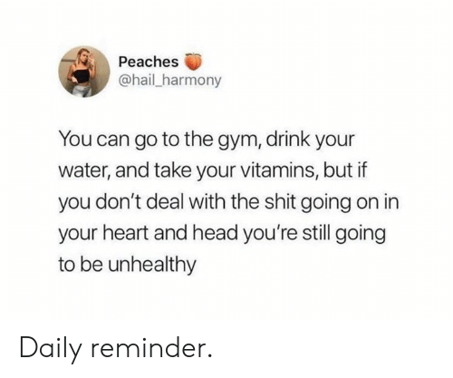 Gym, Head, and Shit: Peaches  @hail_harmony  You can go to the gym, drink your  water, and take your vitamins, but if  you don't deal with the shit going on in  your heart and head you're still going  to be unhealthy Daily reminder.
