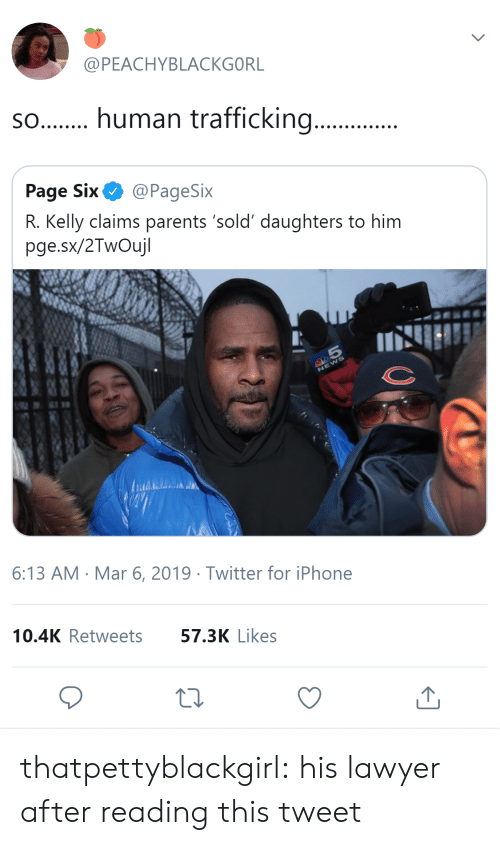 Iphone, Lawyer, and Parents: @PEACHYBLACKGORL  s.human trafficking...  Page Six@PageSix  R. Kelly claims parents 'sold' daughters to him  pge.sx/2TwOujl  6:13 AM Mar 6, 2019 Twitter for iPhone  10.4K Retweets  57.3K Likes thatpettyblackgirl:   his lawyer after reading this tweet